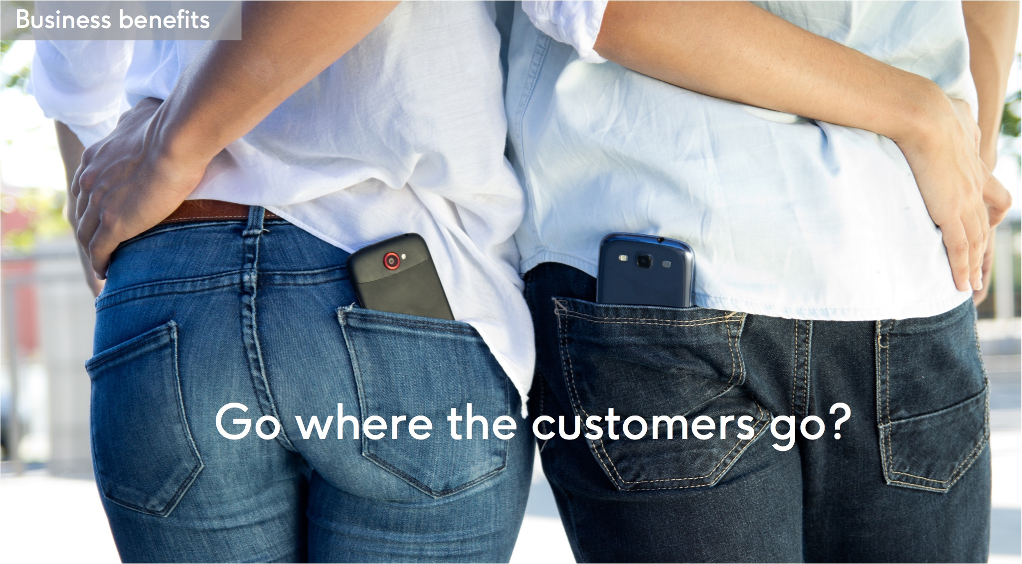 Business benefit: Go where the customers go?