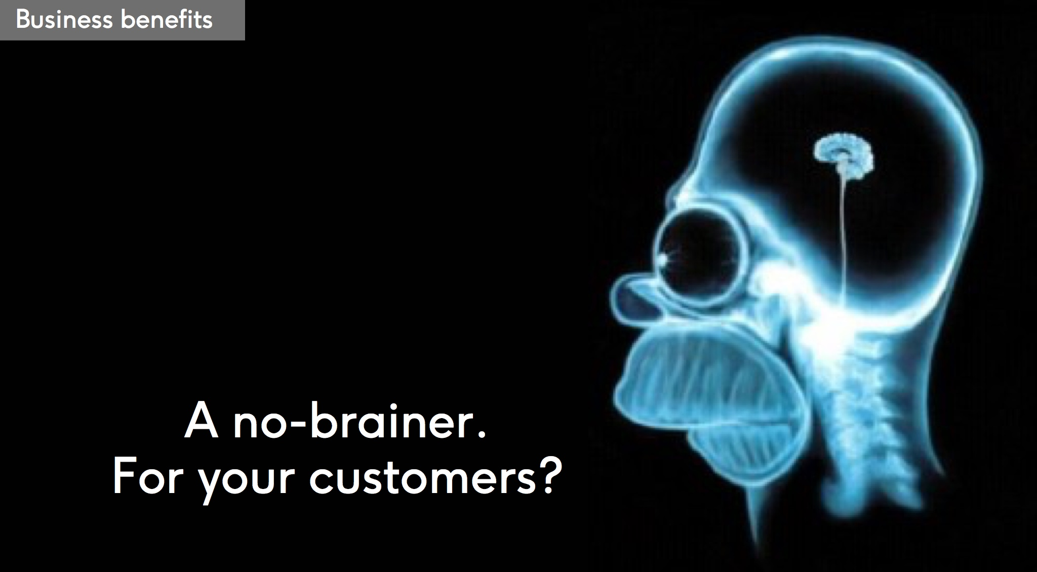 Business benefit: A no-brainer. For your customers?