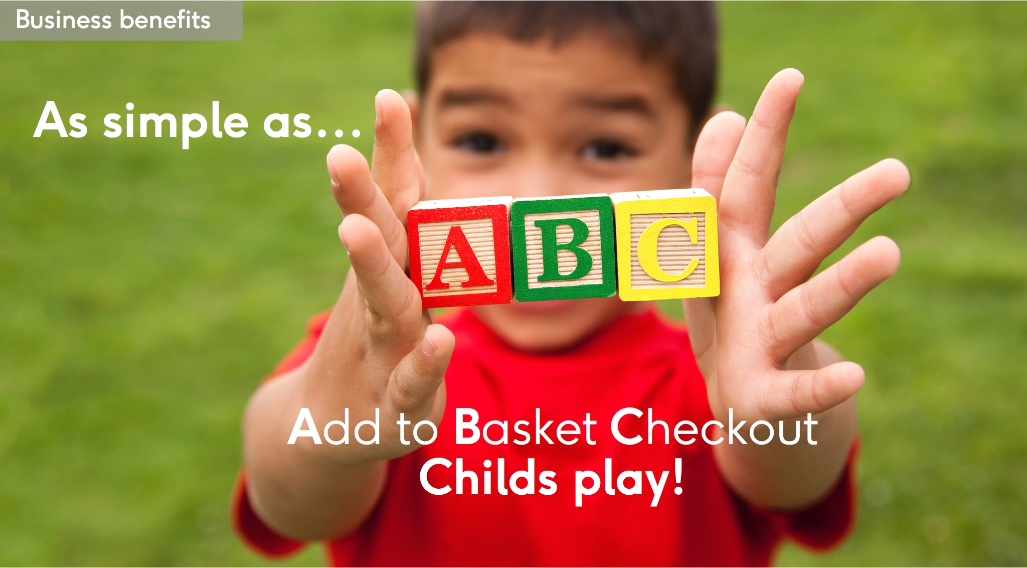 Business benefit: As simple as add to basket, checkout - childs play!